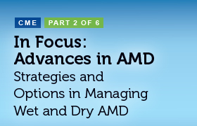 IN FOCUS: Advances in AMD - Strategies and Options in Managing Wet and Dry AMD