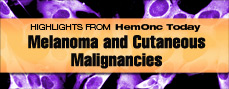 HEMONC TODAY Melanoma and Cutaneous Malignancies